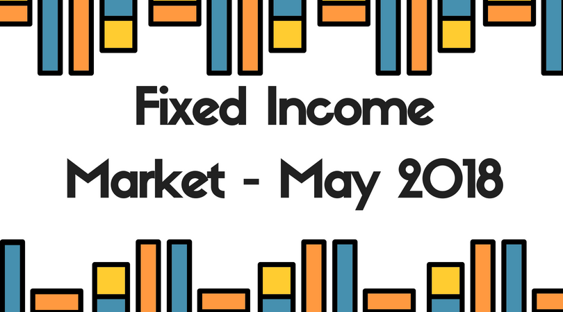 FIXED INCOME MARKET OUTLOOK – MAY 2018